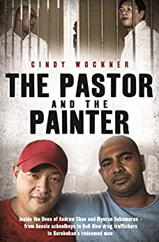 The Pastor and the Painter: Inside the lives of Andrew Chan and Myuran Sukumaran – from Aussie schoolboys to Bali 9 drug traffickers to Kerobokan's redeemed men by [Wockner, Cindy]