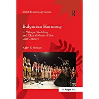 Bulgarian Harmony: In Village, Wedding, and Choral Music of the Last Century (SOAS Musicology Series)