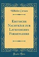 Kritische Nachtraege Zur Lateinischen Formenlehre (Classic Reprint)