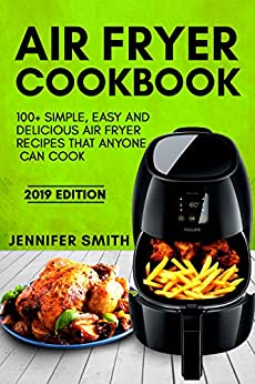 Air Fryer Cookbook: 100+ Simple, Easy and Delicious Air Fryer Recipes That Anyone Can Cook (2019 Edition) by [Smith, Jennifer]