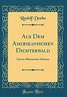 Aus Dem Amerikanischen Dichterwald: Literar-Historische Skizzen (Classic Reprint)