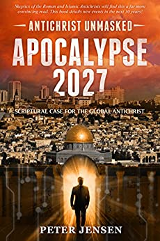 Apocalypse 2027: Antichrist Unmasked: Scriptural Case for the Global Antichrist by [Jensen, Peter]