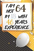 I Am Not 64 Im 18 With 46 Years Experience: Funny 64th Birthday Journal / Notebook / Diary Gag Gift Idea Way Better Then A Card (6x9 - 110 Blank Lined Pages)