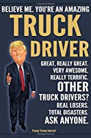 Funny Trump Journal - Believe Me. You're An Amazing Truck Driver Great, Really Great. Very Awesome. Really Terrific. Other Truck Drivers? Total Disasters. Ask Anyone.: OTR Semi Truck Driver Gift Trump Gag Gift Better Than A Card Notebook