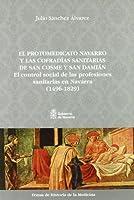 El protomedicato navarro y las cofradías sanitarias de San Cosme y San Damián : el control social de las profesiones sanitarias en Navarra (1496-1829)