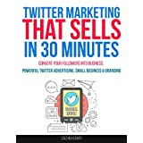 TWITTER MARKETING THAT SELLS IN 30 MINUTES: How To Convert Your Followers Into Business, Powerful Twitter Advertising, Small Business & Social Media Branding (English Edition)