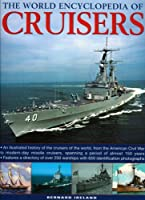 The World Encyclopedia of Cruisers: An Illustrated History of the Cruisers of the World, From the American Civil War to Modern-Day Missile Cruisers, Spanning a Period of Almost 150 Years (World Encyclopedia of...)