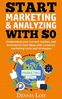 Start marketing & analyzing with $0: Understand your current market, and brainstorm new ideas with common marketing tools and strategies by [Loh, Dennis]