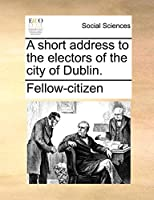 A Short Address to the Electors of the City of Dublin.