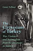 The Circassians of Turkey: War, Violence and Nationalism from the Ottomans to Atatuerk (Library of Modern Turkey)