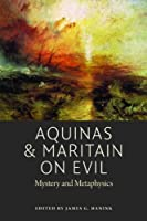Aquinas & Maritain on Evil: Mystery and Metaphysics