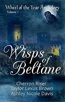 Wisps of Beltane: Wheel of the Year Anthology Volume 1 by [Riser,Cherron, Brown,Taylor Lexus, Davis,Ashley Nicole]