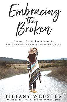 Embracing the Broken: Letting Go of Perfection and Living by the Power of Christ's Grace by [Webster, Tiffany]