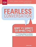 Fearless Conversation Leader Guide: Why Is Grace So Amazing: Adult Sunday School Curriculum 13-Week Study
