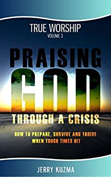 How to Praise God: Praising God Through a Crisis [Praise and Worship vol 3]: Discover How to Prepare, Survive and Thrive When Tough Times Hit! by [Kuzma, Jerry]