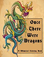 Once There Were Dragons: A Whimsical Coloring Book