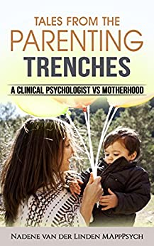 Tales from the parenting trenches. A clinical psychologist vs motherhood by [van der Linden, Nadene]