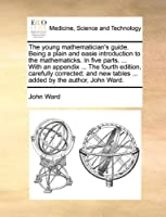 The Young Mathematician's Guide. Being a Plain and Easie Introduction to the Mathematicks. in Five Parts. ... with an Appendix ... the Fourth Edition, Carefully Corrected; And New Tables ... Added by the Author, John Ward.