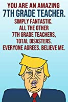 You Are An Amazing 7th Grade Teacher Simply Fantastic All the Other 7th Grade Teachers Total Disasters Everyone Agrees Believe Me: Donald Trump 110-Page Blank Journal Happy Birthday Gag Gift Idea Better Than A Card