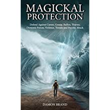 Magickal Protection: Defend Against Curses, Gossip, Bullies, Thieves, Demonic Forces, Violence, Threats and Psychic Attack