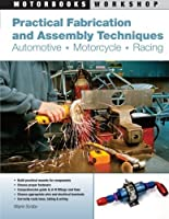 Practical Fabrication and Assembly Techniques: Automotive, Motorcycle, Racing (Motorbooks Workshop) by Wayne Scraba(2010-08-02)