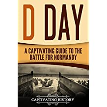 D Day: A Captivating Guide to the Battle for Normandy (The Second World War and D Day Book 2)
