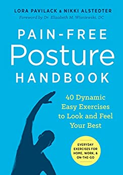 Pain-Free Posture Handbook: 40 Dynamic Easy Exercises to Look and Feel Your Best by [Pavilack, Lora, Alstedter, Nikki]