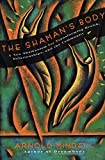 The Shaman's Body: A New Shamanism for Transforming Health, Relationships, and the Community (New Shamanism for Transforming Health, Relationships and the)