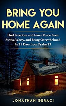 Bring You Home Again: Find Freedom and Inner Peace from Stress, Worry and Being Overwhelmed in 31 days  from Psalm 23 by [Geraci, Jonathan]