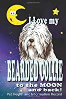 I Love My Bearded Collie To The Moon and Back - Pet Health and Information Record: Health Wellness Medical Vet Vist Journal Notebook for Animal Pet Lovers
