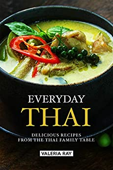 Everyday Thai: Delicious Recipes from the Thai Family Table by [Ray, Valeria]