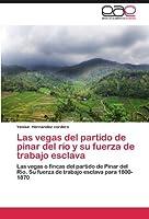 Las vegas del partido de pinar del río y su fuerza de trabajo esclava: Las vegas o fincas del partido de Pinar del Río. Su fuerza de trabajo esclava para 1800-1870