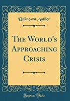 The World's Approaching Crisis (Classic Reprint)