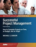 Successful Project Management: How to Complete Projects on Time, on Budget, and on Target
