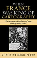 When France Was King of Cartography: The Patronage and Production of Maps in Early Modern France (Toposophia: Sustainability, Dwelling, Design)