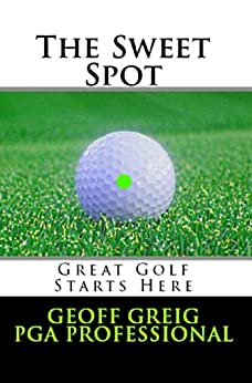 The Sweet Spot.  Great Golf Starts Here.: Three Essential Keys to Control, Consistency and Power (EvoSwing Golf Instruction Series Book 1) by [Greig, Geoff]