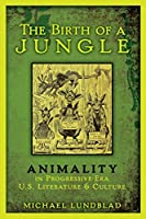 The Birth of a Jungle: Animality in Progressive-Era U.S. Literature and Culture