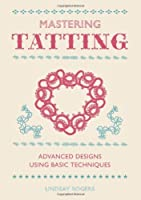 Mastering Tatting: Advanced Designs Using Basic Techniques by Lindsay Rogers(2013-09-03)
