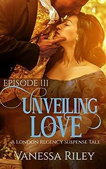 Unveiling Love: A Regency Romance (A London Regency Romantic Suspense Tale Book 3) by [Riley, Vanessa]