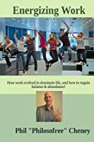 Energizing Work: How Work Evolved to Dominate Life, and How to Regain Balance & Abundance! (Energizing Life)