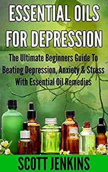 ESSENTIAL OILS FOR DEPRESSION: The Ultimate Beginners Guide To Beating Depression, Anxiety & Stress With Essential Oil Remedies (Soap Making, Bath Bombs, ... Lavender Oil, Coconut Oil, Tea Tree Oil) by [Jenkins, Scott]