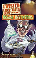 Insane Inventors (Twisted True Tales from Science)