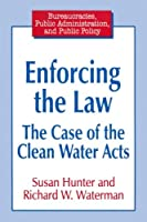 Enforcing the Law: Case of the Clean Water Acts (Bureaucracies, Public Administration, and Public Policy)