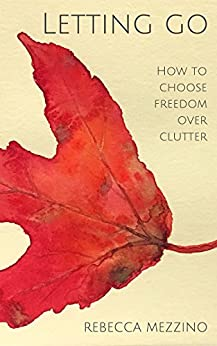 [Mezzino, Rebecca]のLetting Go: How to choose freedom over clutter (English Edition)