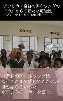 [牧浦土雅]のアフリカ・奇跡の国ルワンダの『今』からの新たな可能性 ~ジェノサイドから20年を経て~