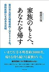 家族のもとへ、あなたを帰す: 東日本大震災犠牲者約1万9000名、歯科医師たちの身元究明