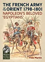 The French Army of the Orient, 1798-1801: Napoleon's Beloved 'Egyptians' (From Reason to Revolution: Warfare 1721-1815)