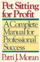 Pet Sitting for Profit: A Complete Manual for Professional Success
