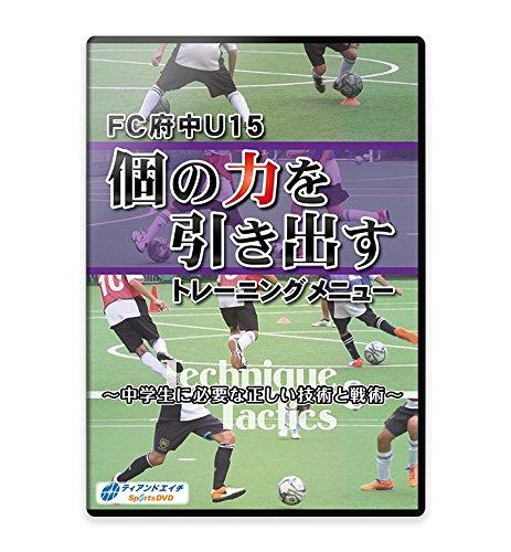 サッカー練習法DVDFC府中U15 個の力を引き出すトレーニングメニュー ~中学生に必要な正しい技術と戦術~