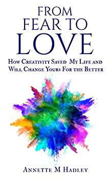 From Fear to Love: How Creativity Saved My Life and Will Change Yours For the Better by [Hadley, Annette M]